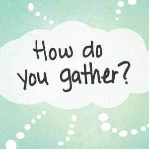 How do you gather